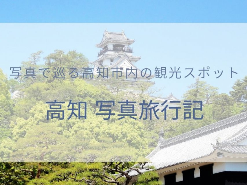 高知市内観光におすすめ!高知 写真旅行記